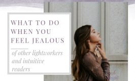 What to do when you feel jealous of other Lightworkers, psychic mediums, tarot, and intuitive readers.
