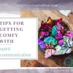 Tips for Spirit communication and how to get super comfortable with it.