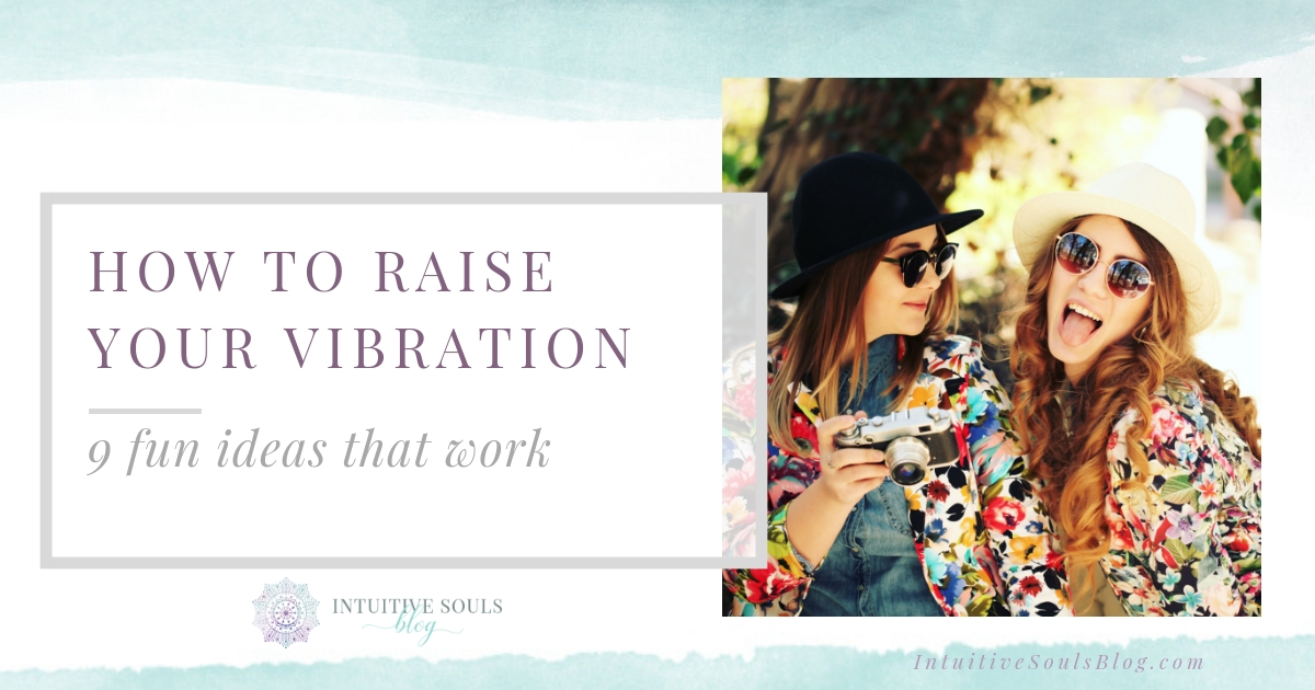 How to raise your vibration, 9 fun ideas that work