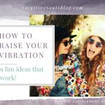 How to Raise Your Vibration – 9 Fun Ideas That Work!