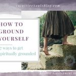 How to Ground Yourself – 19 Ways to Get Spiritually Grounded