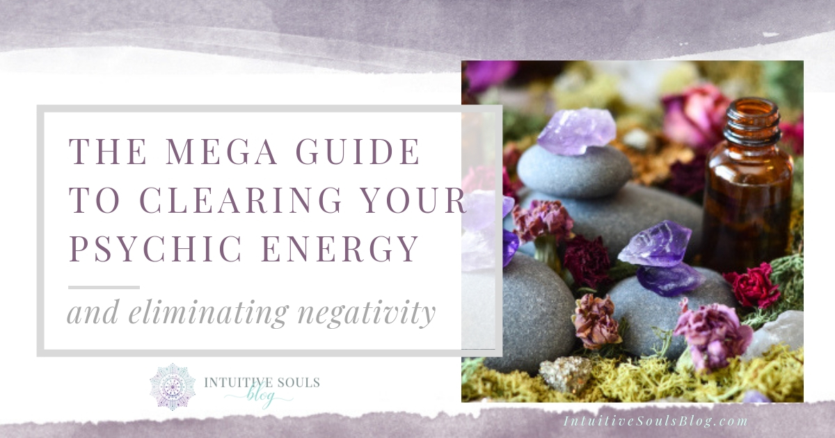 mega guide to clearing your psychic energy and eliminating negativity