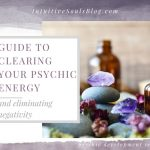 The Mega Guide to Clearing Your Psychic Energy (and Eliminating Negativity!)